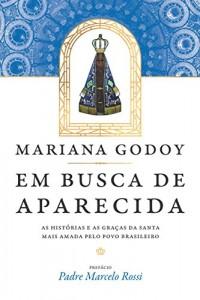 Em Busca de Aparecida. As Histórias e as Graças da Santa Mais Amada Pelo Povo Brasileiro
