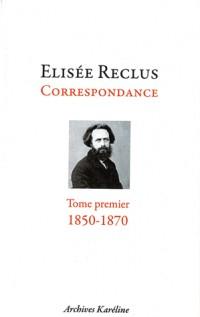 Elisée Reclus correspondance : Tome 1, décembre 1850 - mai 1870, Avec un portrait d'après Devéria