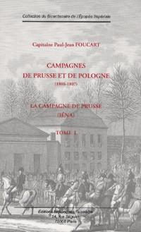 Campagnes de Prusse et de Pologne (1806-1807) : Tome 1, La Campagne de Prusse (Iéna)