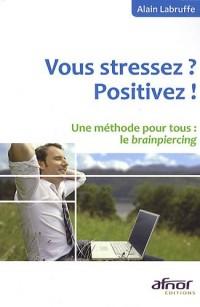 Vous stressez ? Positivez ! : Une méthode pour tous : le brainpiercing