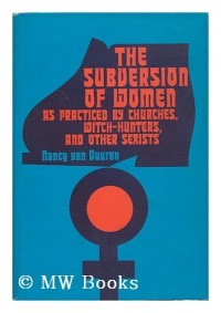 The Subversion of Women As Practiced by Churches Witch-Hunters and Other Sexists