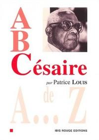 A, B, Césaire : Aimé Césaire de A à Z