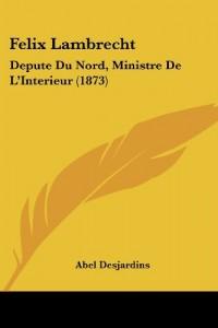 Felix Lambrecht: Depute Du Nord, Ministre de L'Interieur (1873)