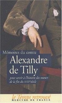 Mémoires du comte Alexandre de Tilly pour servir à l'histoire des moeurs de la fin du XVIIIe siècle