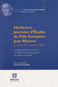Huitièmes journées d'études du pôle européen Jean Monnet 27, 28 et 29 Novembre 2007 : La libéralisation des services d'intérêt économique général en réseau en Europe