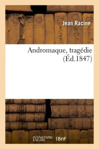 Andromaque  Tragedie  ed 1847
