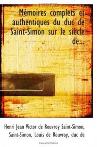 Mémoires complets et authentiques du duc de Saint-Simon sur le siÃ..cle de...