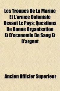 Les Troupes de La Marine Et L'Arme Coloniale Devant Le Pays; Questions de Bonne Organisation Et D'Conomie de Sang Et D'Argent