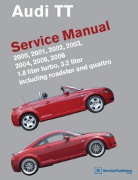Audi TT Service Manual: 2000, 2001, 2002, 2003, 2004, 2005, 2006, 1.8 Liter Turbo, 3.2 Liter, Including Roadster and Quattro