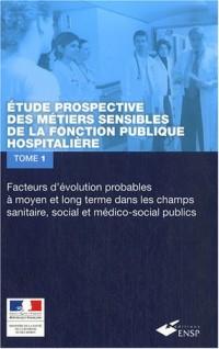Etude prospective des métiers sensibles de la fonction publique hospitalière : Tome 1 : Facteurs d'évolution probables à moyen et long terme dans les ... les ressources humaines et les organisations