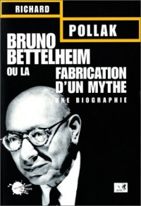 Bruno Bettelheim ou la Fabrication d'un mythe : Une biographie
