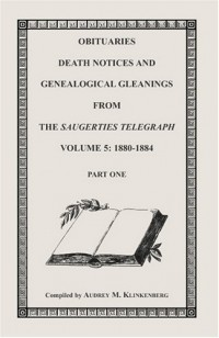 Obituaries, Death Notices & Genealogical Gleanings from the Saugerties Telegraph, Volume 5: 1880-1884