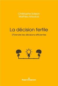 La décision fertile: Prendre les décisions efficientes