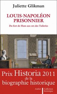 Louis-Napoléon prisonnier : Du fort de Ham aux ors des Tuileries