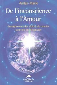 De l'inconscience à l'Amour : Enseignements des Maitres de Lumiere pour une ère de passage