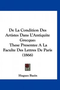 de La Condition Des Artistes Dans L'Antiquite Grecque: These Presentee a la Faculte Des Lettres de Paris (1866)