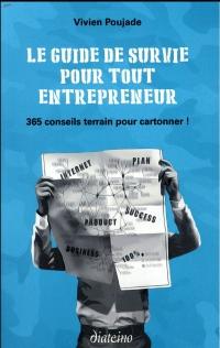 Le guide de survie pour tout entrepreneur: 365 conseils terrain pour cartonner !
