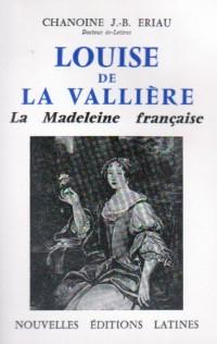 Louise de la Vallière, la Madeleine française : Dans sa famille, à la Cour, au Carmel