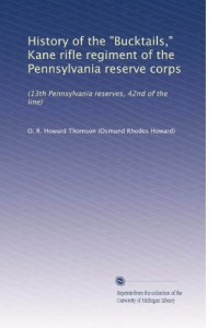 History of the Bucktails, = Kane rifle regiment of the Pennsylvania reserve corp (13th Pennsylvania reserves, 42nd of the line) (1906)