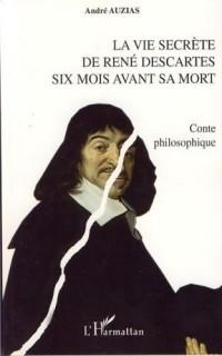 La vie secrète de René Descartes six mois avant sa mort : Conte philosophique