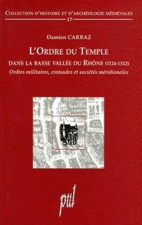 L'Ordre du Temple dans la basse vallée du Rhône (1124-1312) : Ordres militaires, croisades et sociétés méridionales