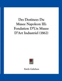 Des Destinees Du Musee Napoleon III: Fondation D'Un Musee D'Art Industriel (1862)
