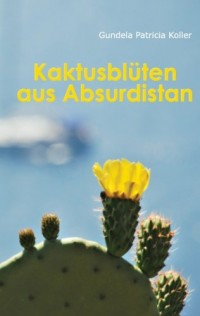 Kaktusblüten aus Absurdistan. Kurzgeschichten von Sexratgebern, Energie-Vampiren, unsichtbaren Katzen, Anwälten und anderen Alltagskatastrophen