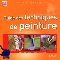 Guide des Techniques de Peinture. Huile, Acrylique, Pastel, Aquarelle