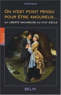 On n'est point pendu pour être amoureux... : La liberté amoureuse au XVIIIe siècle