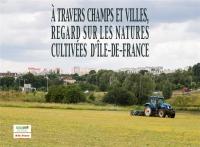 A Travers Champs et Villes, Regards Sur les Natures Cultivees d'Ile-de-France