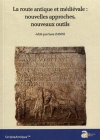 La route antique et médiévale : nouvelles approches, nouveaux outils : Actes de la table ronde internationale (Bordeaux, 15 novembre 2016)