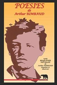 Poésies: Une biographie détaillée de Arthur RIMBAUD(annotée et illustrée)