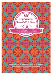 Paris is beautiful, 150 expériences beautiful a Paris