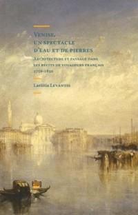 Venise, un spectacle d'eau et de pierres : Architecture et paysage dans les récits de voyageurs français (1756-1850)