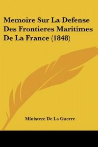 Memoire Sur La Defense Des Frontieres Maritimes de La France (1848)