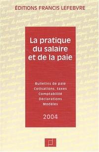 La Pratique du salaire et de la paie 2004 : Bulletins de paie - Cotisations - Taxes - Comptabilité - Déclarations - Modèles