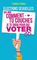 Elections sexuelles - Dis-moi comment tu couches je te dirai pour qui voter! [Poche]