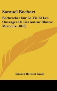 Samuel Bochart: Recherches Sur La Vie Et Les Ouvrages de CET Auteur Illustre Memoire (1833)