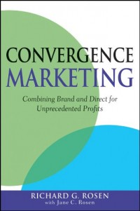 Convergence Marketing: Combining Brand and Direct Marketing for Unprecedented Profits
