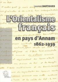 L'orientalisme français en pays d'Annam, 1862-1939 : Essai sur l'idée française du Viêt Nam