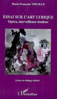 Essai sur l'art lyrique : Opéra, merveilleuse douleur