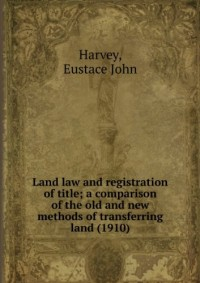 Land law and registration of title; a comparison of the old and new methods of transferring land (1910)