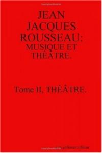 Jean Jacques Rousseau: Musique Et Theatre. Tome II, Theatre. [Second Edition]