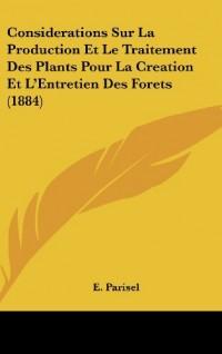 Considerations Sur La Production Et Le Traitement Des Plants Pour La Creation Et L'Entretien Des Forets (1884)