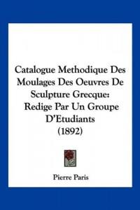Catalogue Methodique Des Moulages Des Oeuvres de Sculpture Grecque: Redige Par Un Groupe D'Etudiants (1892)