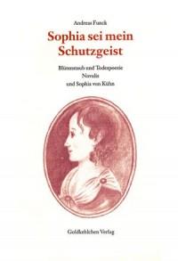 Sophia sei mein Schutzgeist: Blütenstaub und Todespoesie. Novalis und Sophia von Kühn (Livre en allemand)