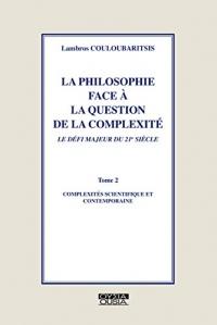 La Philosophie face à la question de la complexité. Tome 2: complexités scientifique et contemporaine