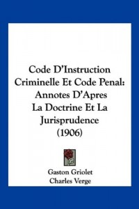 Code D'Instruction Criminelle Et Code Penal: Annotes D'Apres La Doctrine Et La Jurisprudence (1906)