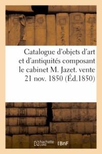 Catalogue d'Objets d'Art et d'Antiquités Composant le Cabinet M. Jazet. Vente 21 Nov. 1850