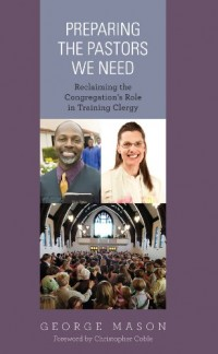 Preparing the Pastors We Need: Reclaiming the Congregations Role in Training Clergy